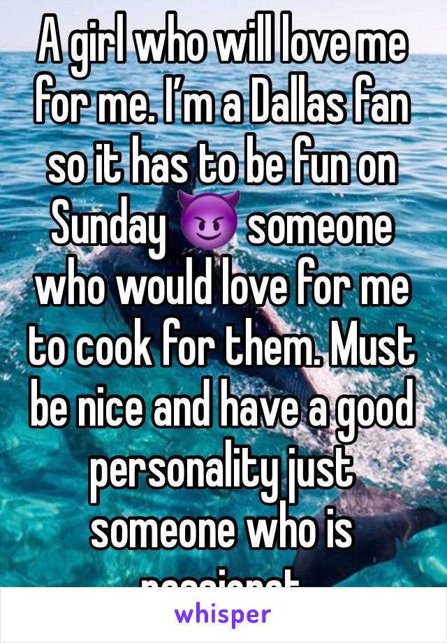 A girl who will love me for me. I'm a Dallas fan so it has to be fun on Sunday 😈 someone who would love for me to cook for them. Must be nice and have a good personality just someone who is passionat