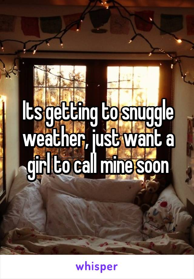 Its getting to snuggle weather, just want a girl to call mine soon
