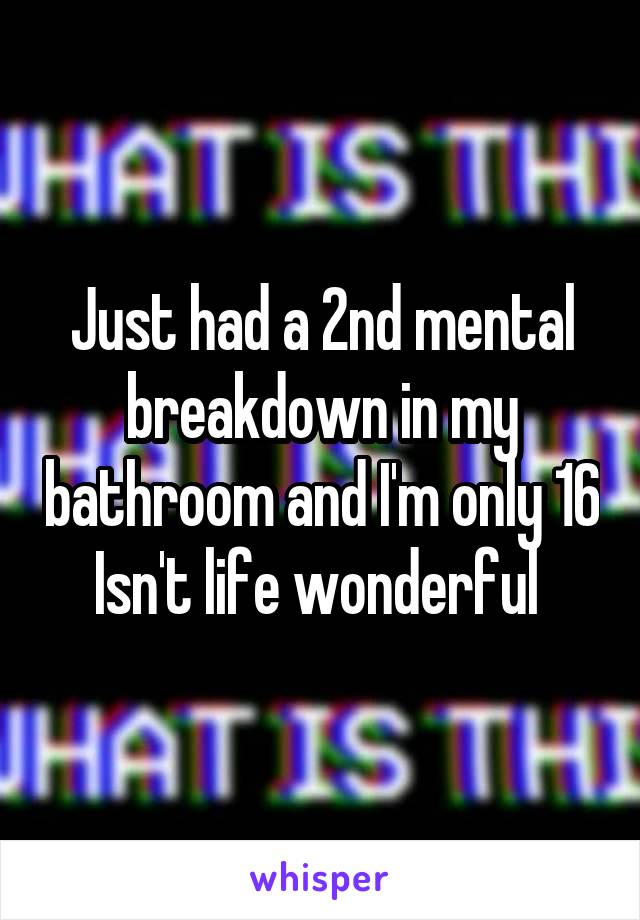 Just had a 2nd mental breakdown in my bathroom and I'm only 16 Isn't life wonderful