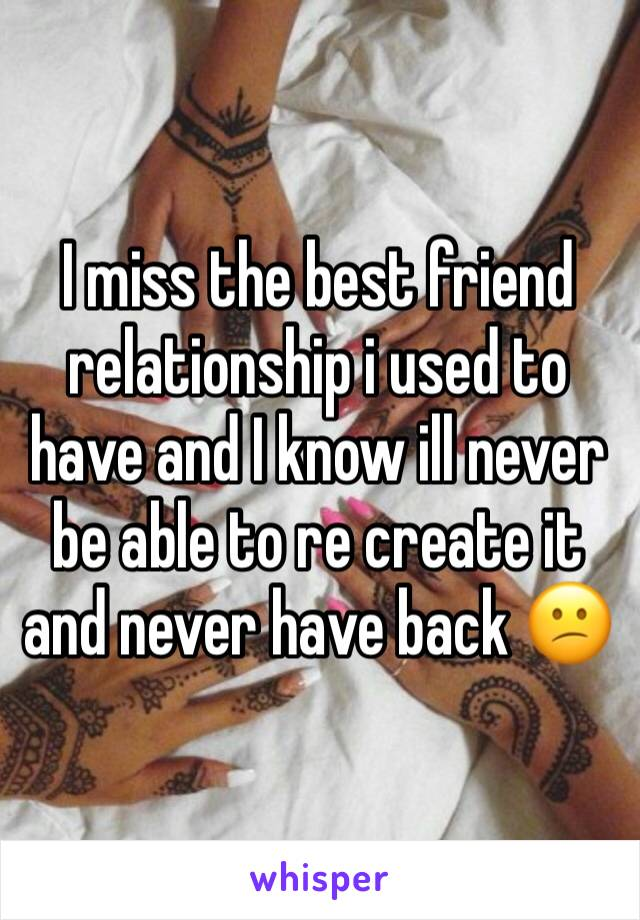 I miss the best friend relationship i used to have and I know ill never be able to re create it  and never have back 😕