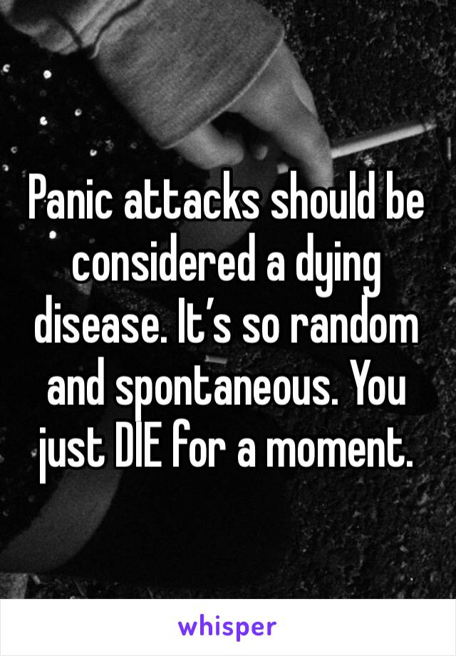 Panic attacks should be considered a dying disease. It's so random and spontaneous. You just DIE for a moment.
