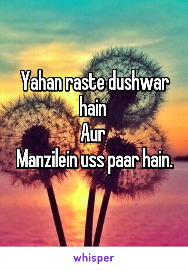 Yahan raste dushwar hain  Aur  Manzilein uss paar hain.