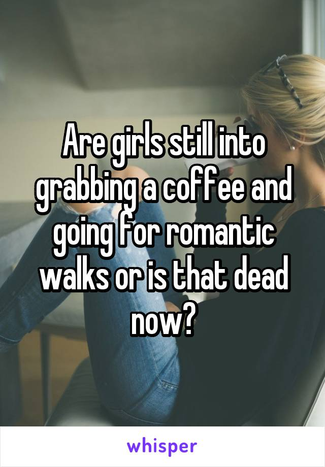 Are girls still into grabbing a coffee and going for romantic walks or is that dead now?