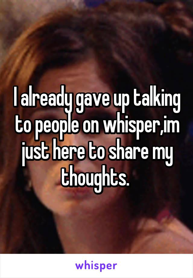 I already gave up talking to people on whisper,im just here to share my thoughts.