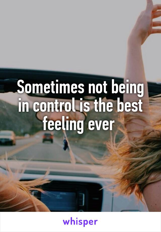 Sometimes not being in control is the best feeling ever
