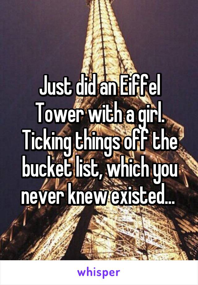 Just did an Eiffel Tower with a girl. Ticking things off the bucket list, which you never knew existed...