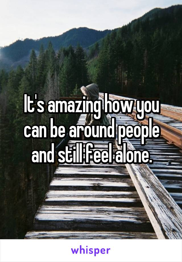 It's amazing how you can be around people and still feel alone.