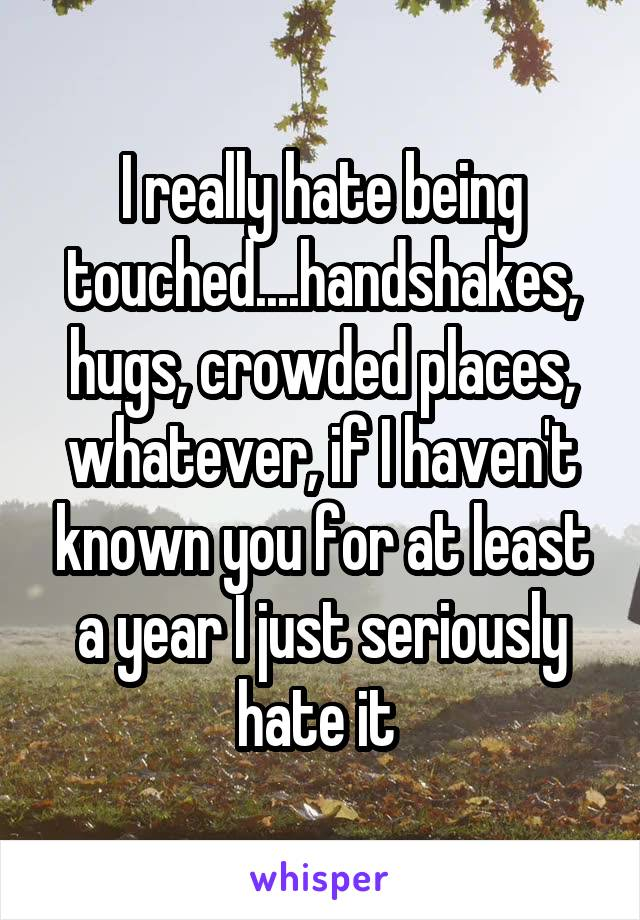 I really hate being touched....handshakes, hugs, crowded places, whatever, if I haven't known you for at least a year I just seriously hate it