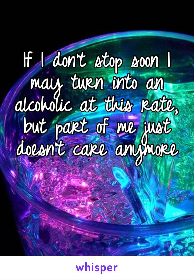 If I don't stop soon I may turn into an alcoholic at this rate, but part of me just doesn't care anymore