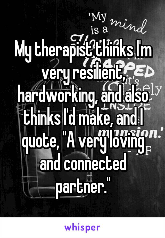 "My therapist thinks I'm very resilient, hardworking, and also thinks I'd make, and I quote, ""A very loving and connected partner."""