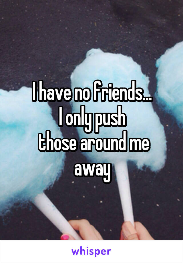 I have no friends... I only push  those around me away
