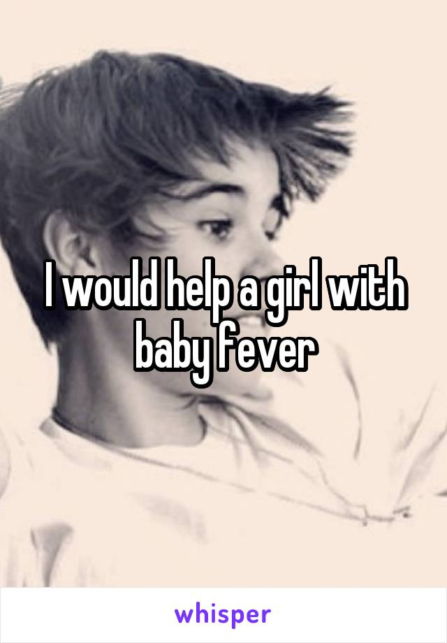 I would help a girl with baby fever