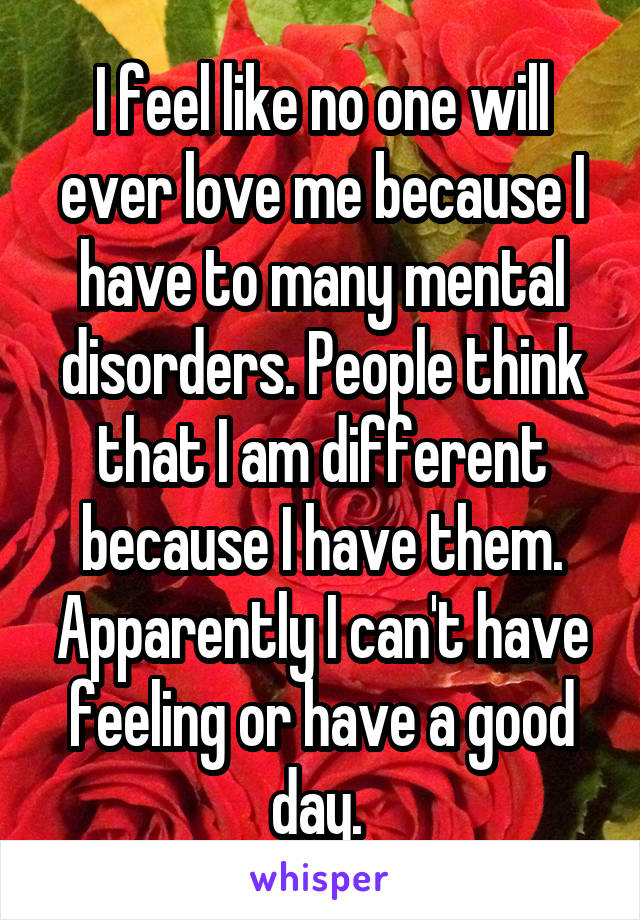 I feel like no one will ever love me because I have to many mental disorders. People think that I am different because I have them. Apparently I can't have feeling or have a good day.