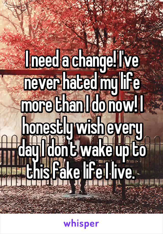 I need a change! I've never hated my life more than I do now! I honestly wish every day I don't wake up to this fake life I live.