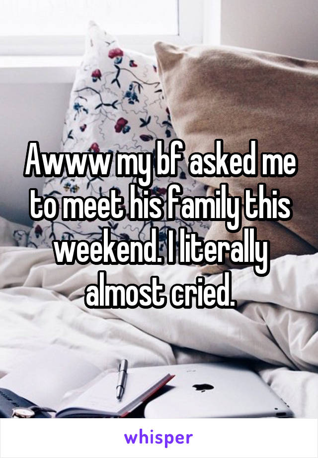 Awww my bf asked me to meet his family this weekend. I literally almost cried.