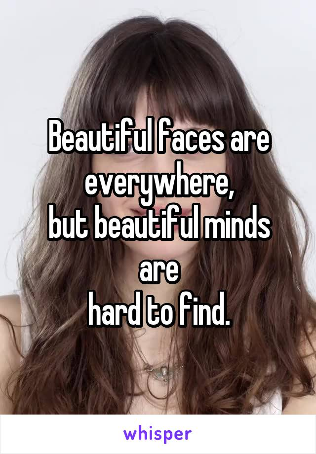 Beautiful faces are everywhere, but beautiful minds are hard to find.