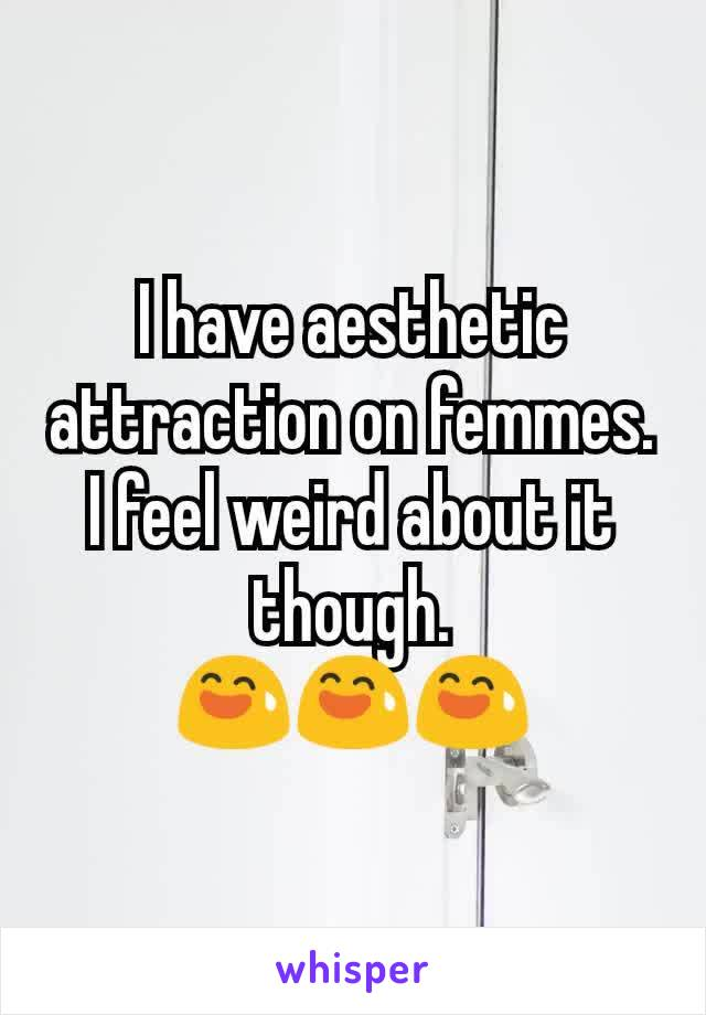 I have aesthetic attraction on femmes. I feel weird about it though. 😅😅😅