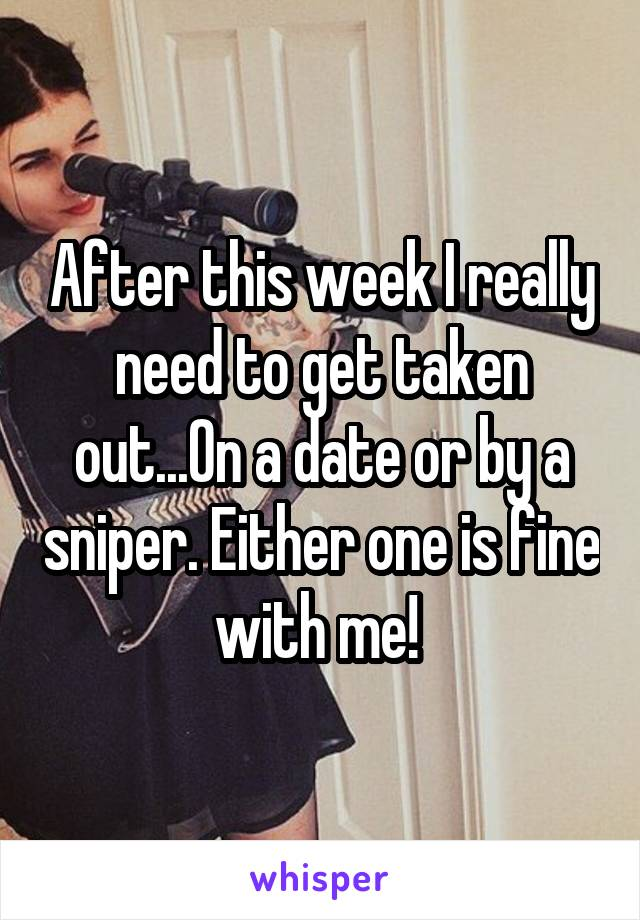 After this week I really need to get taken out...On a date or by a sniper. Either one is fine with me!