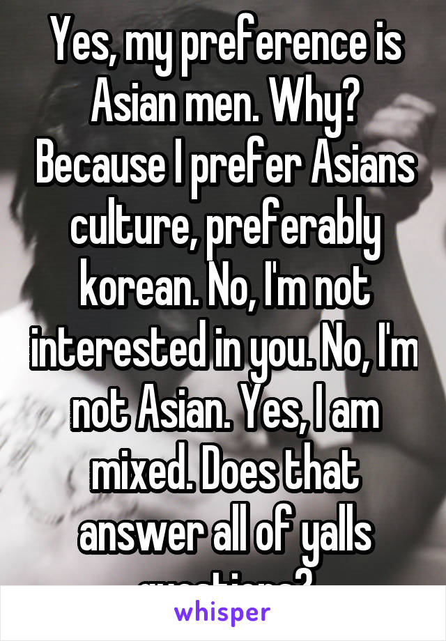 Yes, my preference is Asian men. Why? Because I prefer Asians culture, preferably korean. No, I'm not interested in you. No, I'm not Asian. Yes, I am mixed. Does that answer all of yalls questions?