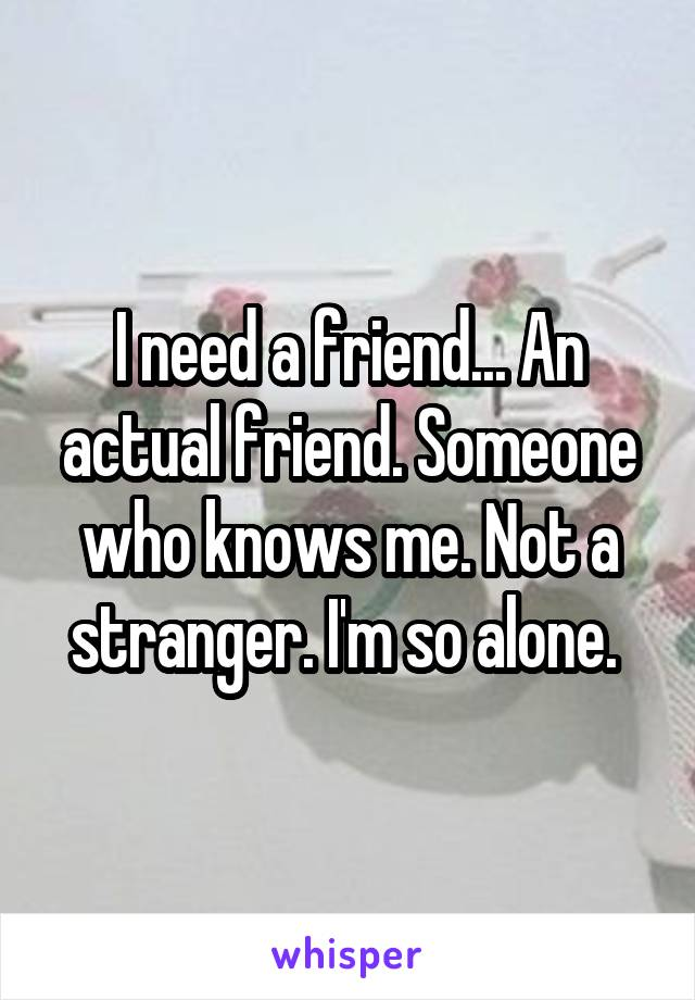 I need a friend... An actual friend. Someone who knows me. Not a stranger. I'm so alone.