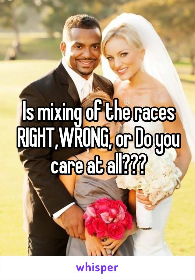 Is mixing of the races RIGHT,WRONG, or Do you care at all???