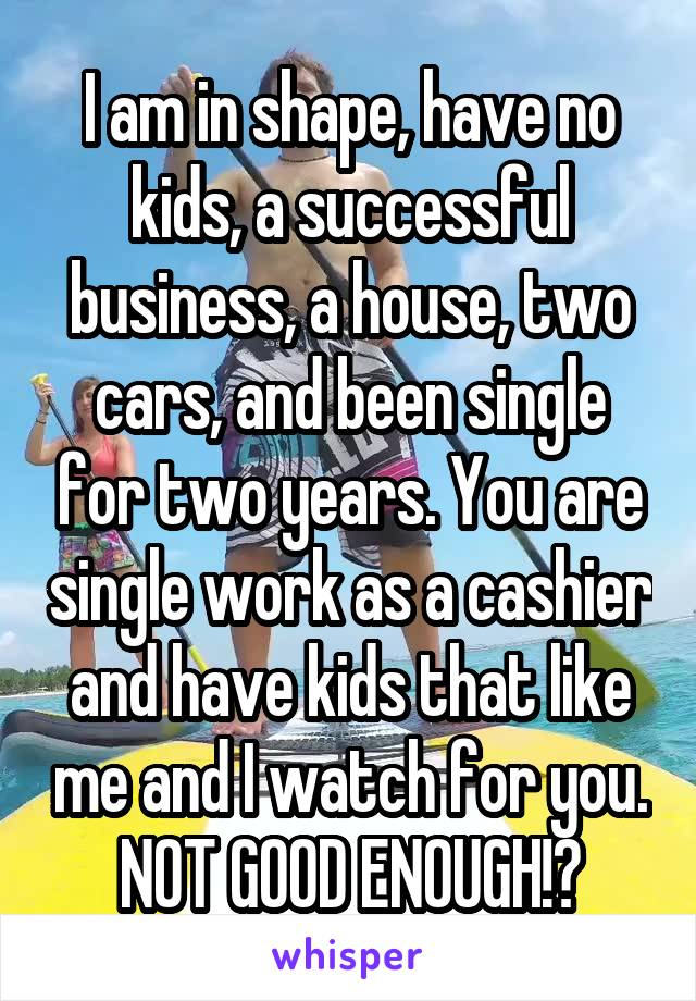 I am in shape, have no kids, a successful business, a house, two cars, and been single for two years. You are single work as a cashier and have kids that like me and I watch for you. NOT GOOD ENOUGH!?