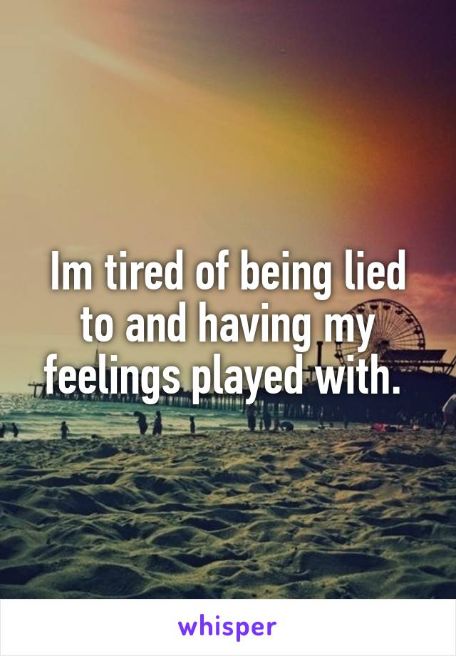 Im tired of being lied to and having my feelings played with.