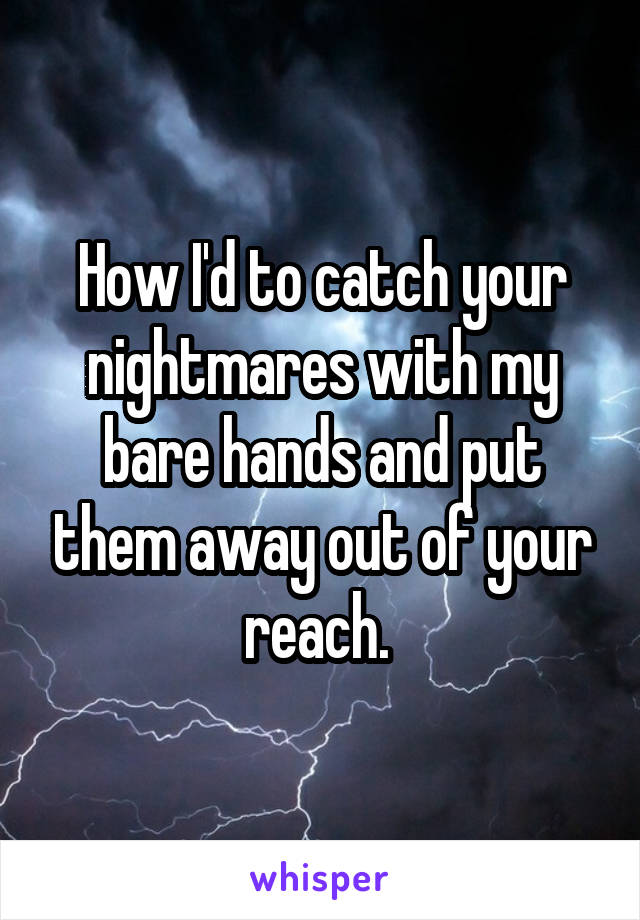 How I'd to catch your nightmares with my bare hands and put them away out of your reach.