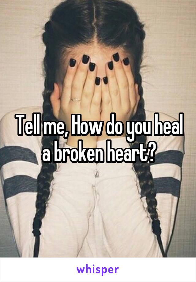 Tell me, How do you heal a broken heart?