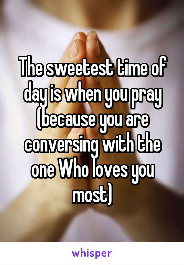 The sweetest time of day is when you pray (because you are conversing with the one Who loves you most)