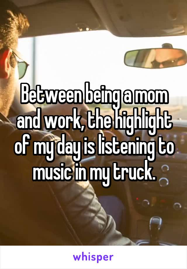Between being a mom and work, the highlight of my day is listening to music in my truck.