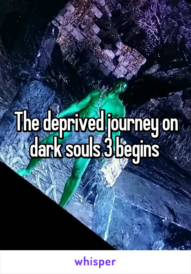 The deprived journey on dark souls 3 begins