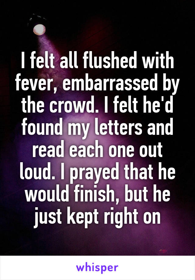 I felt all flushed with fever, embarrassed by the crowd. I felt he'd found my letters and read each one out loud. I prayed that he would finish, but he just kept right on