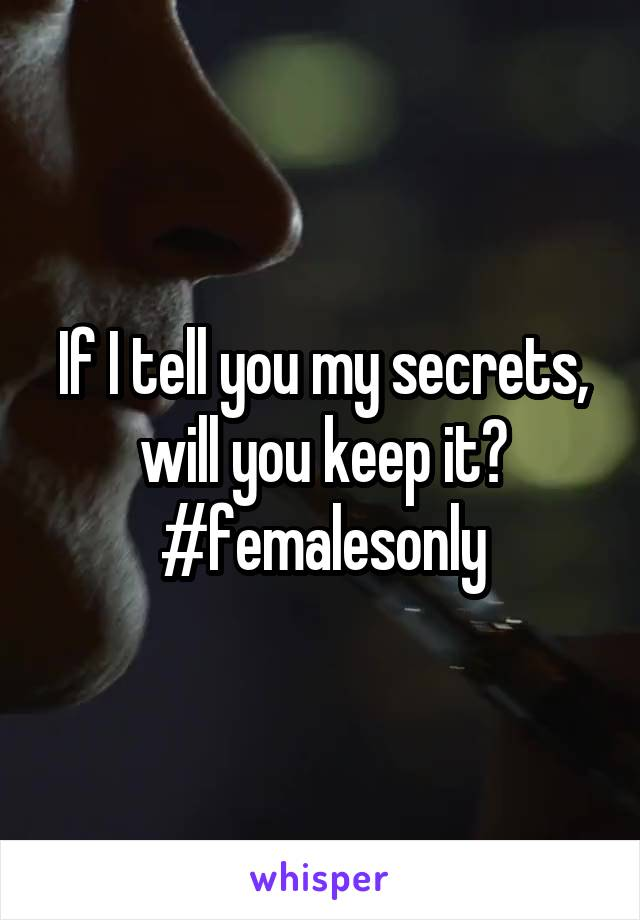 If I tell you my secrets, will you keep it? #femalesonly