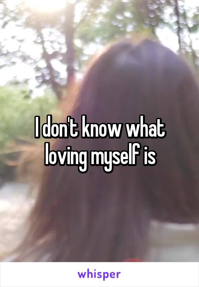 I don't know what loving myself is