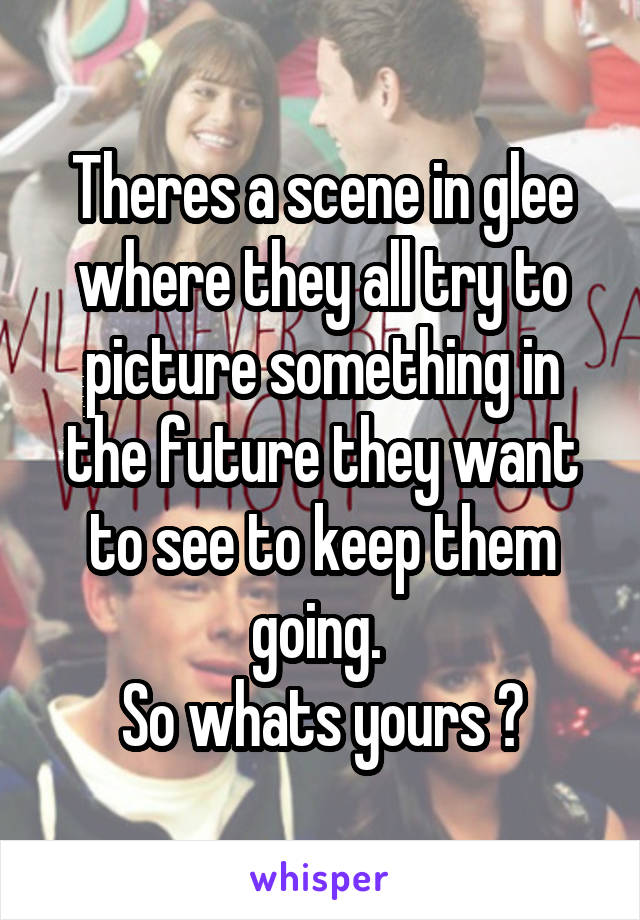 Theres a scene in glee where they all try to picture something in the future they want to see to keep them going.  So whats yours ?