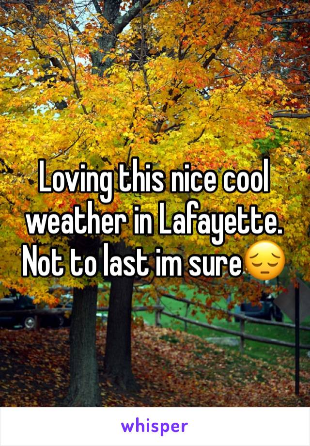 Loving this nice cool weather in Lafayette. Not to last im sure😔
