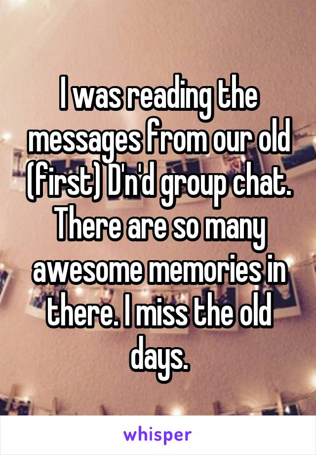 I was reading the messages from our old (first) D'n'd group chat. There are so many awesome memories in there. I miss the old days.