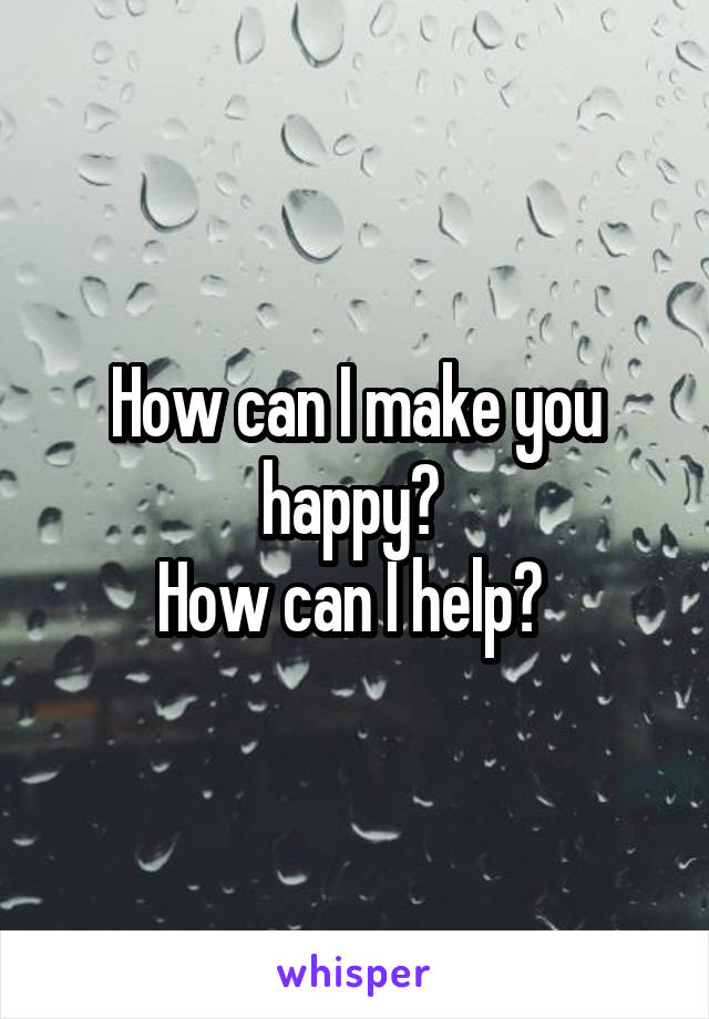 How can I make you happy?  How can I help?