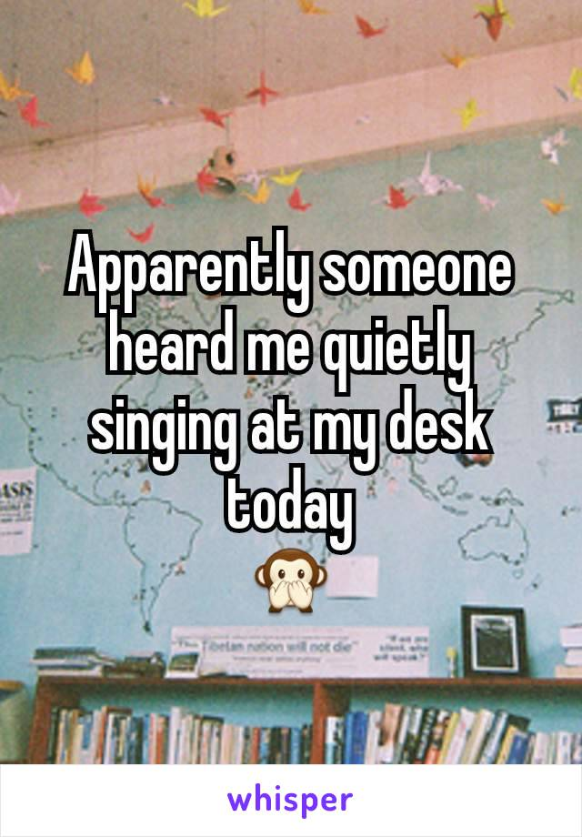 Apparently someone heard me quietly singing at my desk today 🙊
