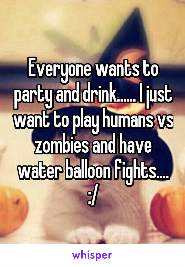 Everyone wants to party and drink...... I just want to play humans vs zombies and have water balloon fights.... :/