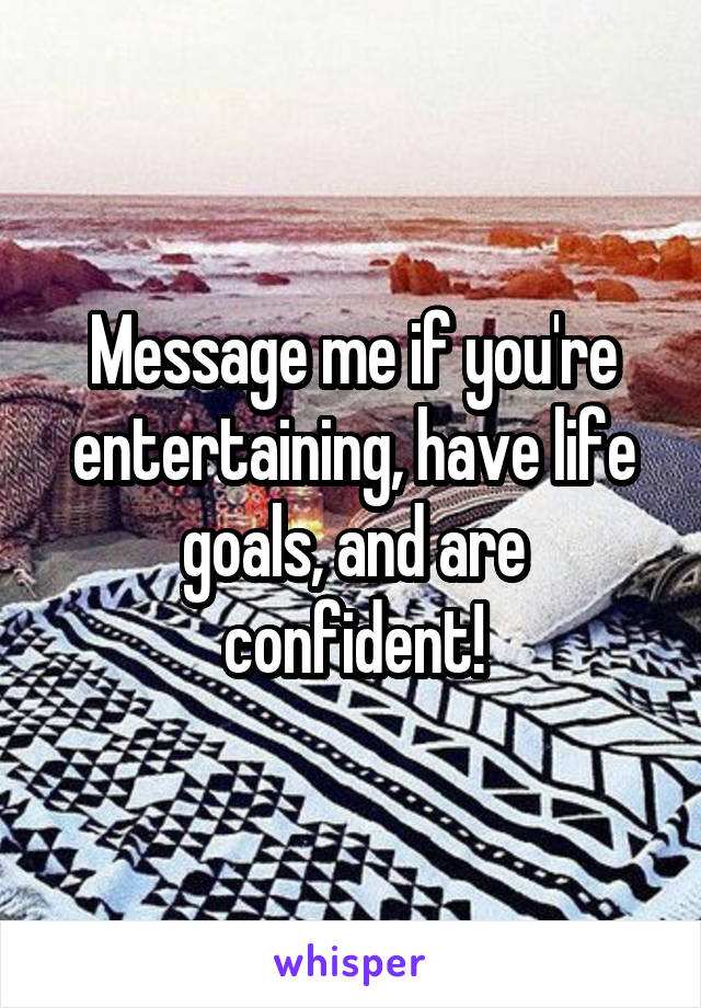 Message me if you're entertaining, have life goals, and are confident!
