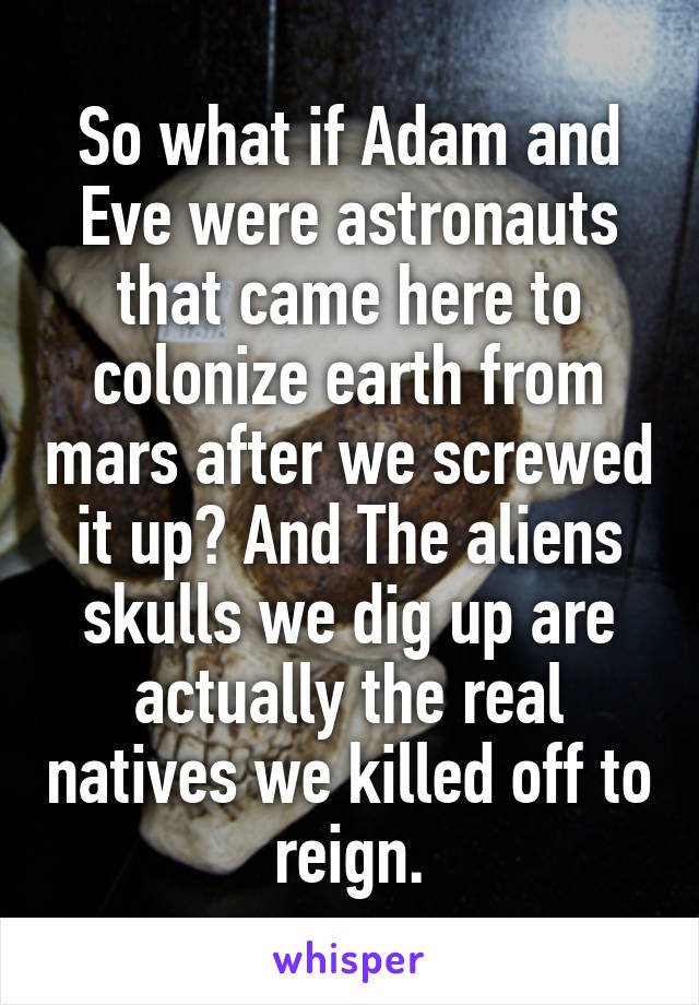 So what if Adam and Eve were astronauts that came here to colonize earth from mars after we screwed it up? And The aliens skulls we dig up are actually the real natives we killed off to reign.