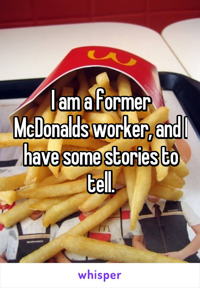 I am a former McDonalds worker, and I have some stories to tell.