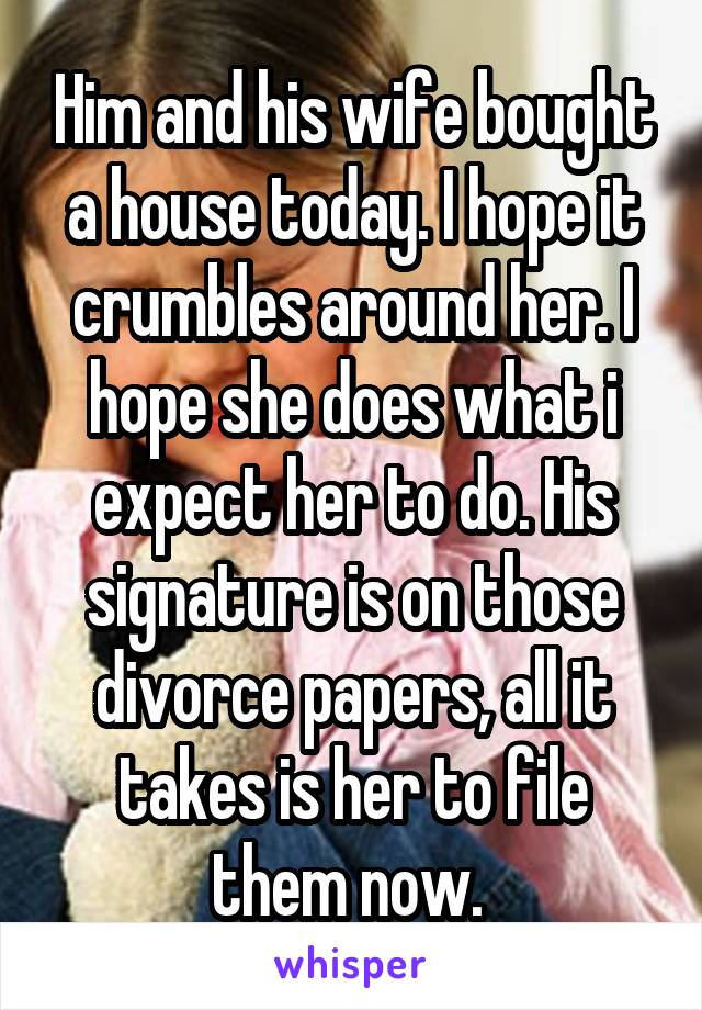 Him and his wife bought a house today. I hope it crumbles around her. I hope she does what i expect her to do. His signature is on those divorce papers, all it takes is her to file them now.