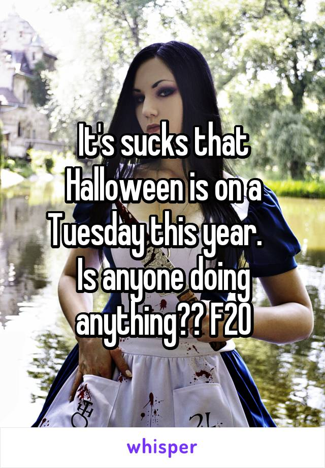 It's sucks that Halloween is on a Tuesday this year.    Is anyone doing anything?? F20