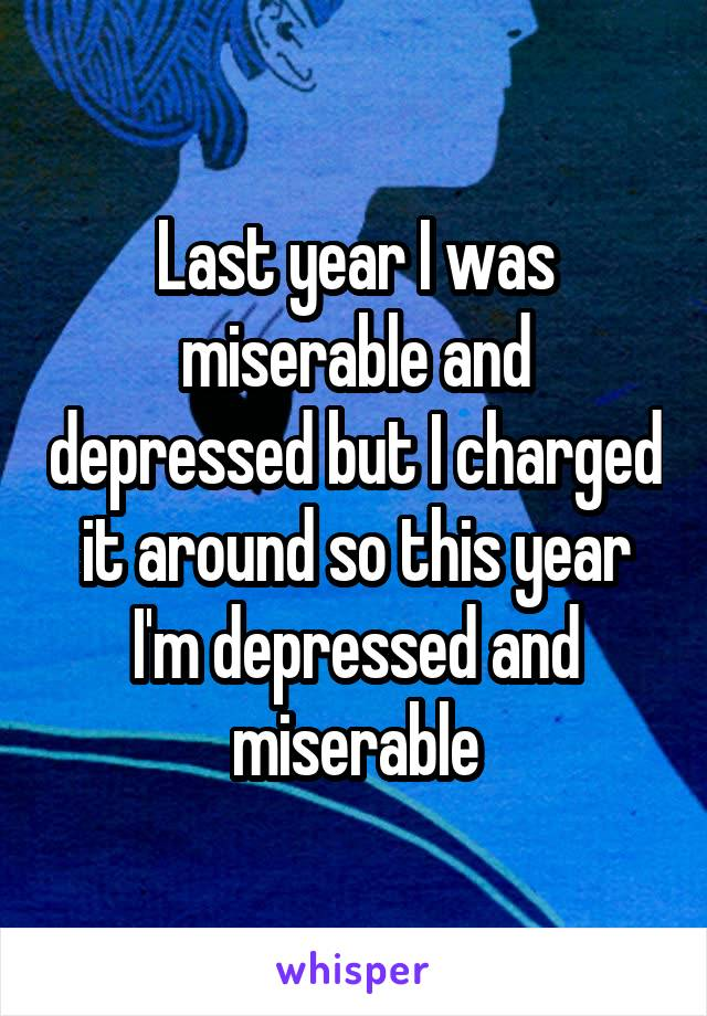Last year I was miserable and depressed but I charged it around so this year I'm depressed and miserable