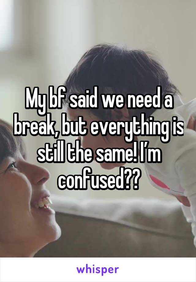 My bf said we need a break, but everything is still the same! I'm confused??