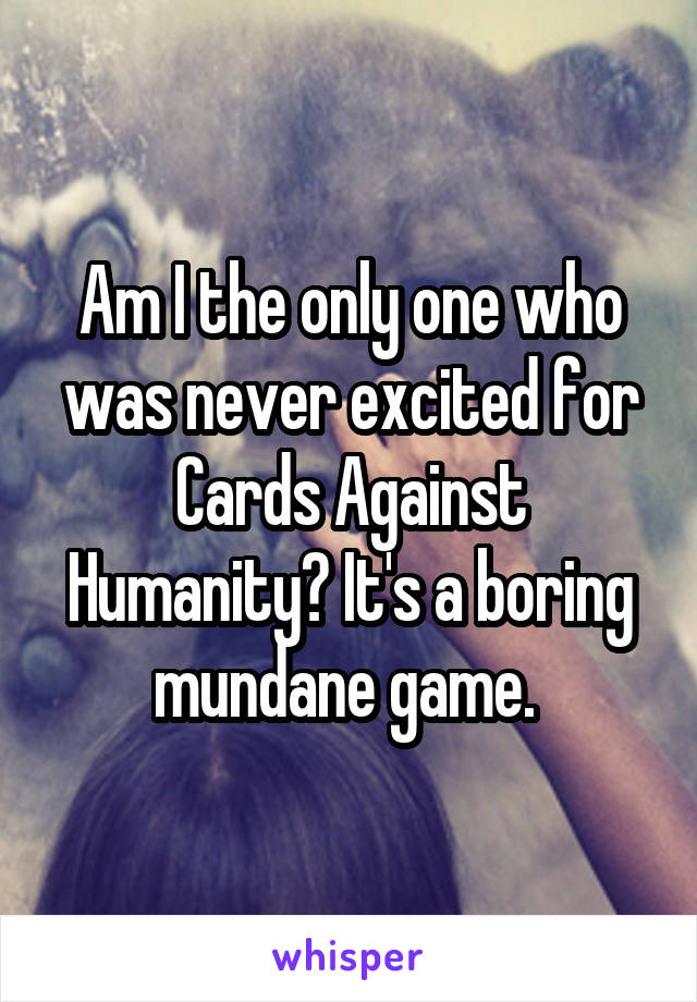 Am I the only one who was never excited for Cards Against Humanity? It's a boring mundane game.