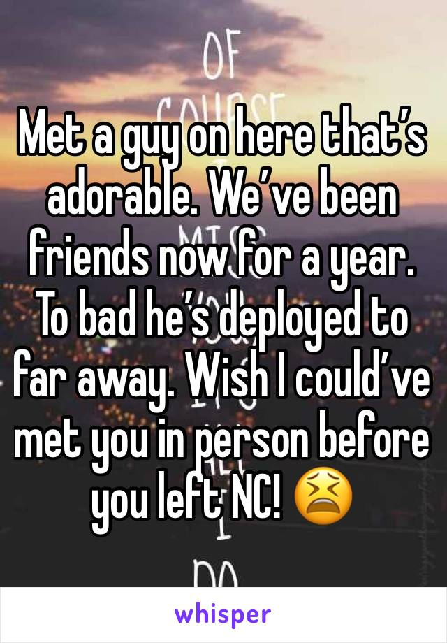 Met a guy on here that's adorable. We've been friends now for a year. To bad he's deployed to far away. Wish I could've met you in person before you left NC! 😫